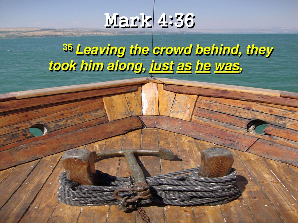 Mark 4:36 36 Leaving the crowd behind, they took him along, just as he was,